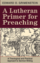 A Lutheran Primer for Preaching: A Theological and Practical Approach to Sermon Writing