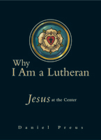 Why I Am a Lutheran: Jesus at the Center by Pr. Daniel Preus