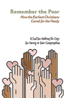 Remember the Poor: How the Earliest Christians Cared for the Needy; a Tool for Making the Case for Mercy in Your Congregation