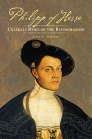 Philipp of Hesse: Unlikely Hero of the Reformation