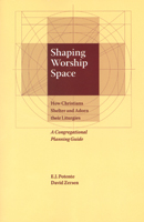Shaping Worship Space, How Christians Shelter and Adorn Their Liturgy