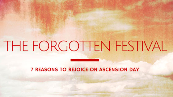 The Forgotten Festival: 7 Reasons to Rejoice on Ascension Day