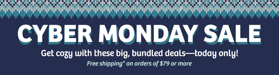 Cyber Monday Sale - Get cozy with these big, bundled deals-today only! Free shipping on orders of $79 or more.