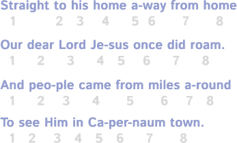Straight to his home away from home,/Our dear Lord Je-sus once did roam./And peo-ple came from miles a-round/To see Him in Ca-per-naum town.
